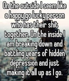 On the outside I seem like a happy go lucky person who has their shit together. On the inside I am breaking down and battling years of hidden depression and just making it all up as I go.