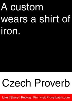 A custom wears a shirt of iron. - Czech Proverb #proverbs #quotes