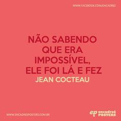 Não sabendo que era impossível, ele foi lá e fez - Jean Cocteau http://www.encadreeposters.com.br/