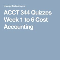 ACCT 344 Quizzes Week 1 to 6 Cost Accounting