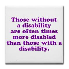 Ignorance, no empathy for other's is disability to me...