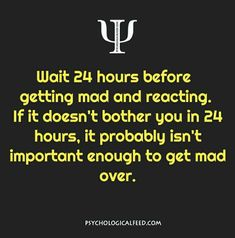 Wait 24 hours before getting mad and reacting. If it doesn't bother you in 24 hours, it probably isn't important enough to get mad over.