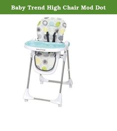 Baby Trend High Chair Mod Dot. Features: folds for easy transport and storage, Safety Harness, Removable Tray, reclining seat, adjustable height Includes: 1 Tray Safety and Security Features: Safety Belt, 5-point Harness Certifications: JPMA Certified Material: Plastic, Steel, Polyester Care and Cleaning: Wipe Clean with Soap and Water High Chair Max Weight Capacity: 40.000 pounds Manufacturer's Suggested Age: 6 Months and Up Dimensions: 38.970 inchesH x 22.040 inchesW x 30.710 inchesD...