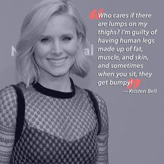 """Who cares if there are lumps on my thighs? I'm guilty of having human legs made up of fat, muscle, and skin, and sometimes when you sit, they get bumpy!"" Known for promoting a healthy body image, Kristen Bell is very down to earth when it comes to being honest about her body. Her quote should give you something to think about when you look at yourself in the mirror. Remember not to judge yourself based on society's expectations of you, but rather, give yourself a break. You probably…"