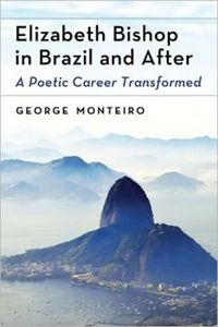 Elizabeth Bishop in Brazil and After: A Poetic Career Transformed by George Monteiro