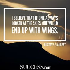 """""""I believe that if one always looked at the skies, one would end up with wings."""" -Gustave Flaubert"""