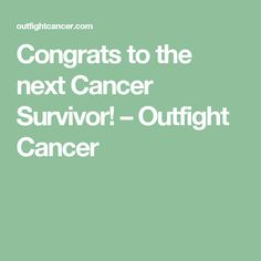 Congrats to the next Cancer Survivor! – Outfight Cancer