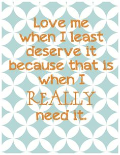 Love me when i least deserve it because that is when i REALLY need it.