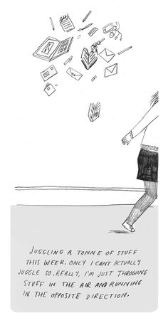 """""""juggling a tonne of stuff this week. only i can't actually juggle. so, really, i'm just throwing stuff in the air and running in the opposite direction"""""""