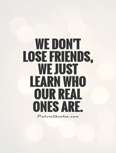 We Dont Lose Friends We Just Learn Who Our Real Ones Are True