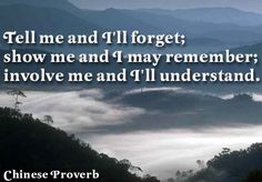 """""""Tell me and I will forget. Show me and I will remember. Involve me and I will understand."""" ~ Chinese proverb, also attributed to Xun Zi, c. 312–230 BC, Chinese Confucian philosopher;  http://en.wikipedia.org/wiki/Xun_Zi"""