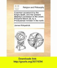 A sermon occasiond by the Kings death, and Her present Majestys accession to the crown. Preachd March 29, by a Presbyterian minister in the north. (9781170916018) James Kirkpatrick , ISBN-10: 1170916015  , ISBN-13: 978-1170916018 ,  , tutorials , pdf , ebook , torrent , downloads , rapidshare , filesonic , hotfile , megaupload , fileserve