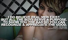"""""""I do believe real men exist. But all the boys serve a purpose. To show you the bad so you can recognize and appreciate the good."""""""