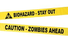 """Biohazard and Zombie Crime Scene Tape comes in two flavors: """"Biohazard - Keep Out"""" and """"Caution - Zombies Ahead."""" Use whichever one is most applicable, or both (if the situation is that extreme). All tape looks just like real crime scene tape - yellow plastic with thick black letters."""