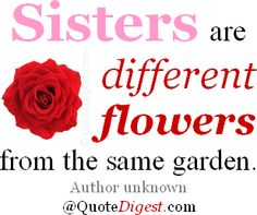 Sisters are different flowers from the same garden. - Author unknown... Cheers... Big Al Connolly