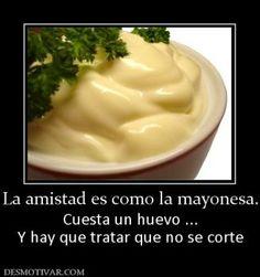 la amistad es como la mayonesa, cuesta un huevo.. y hay que tratar que no se corte