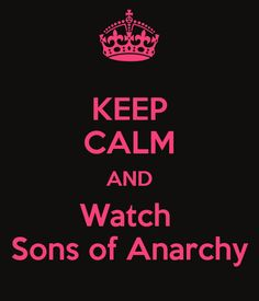 KEEP CALM AND Watch  Sons of Anarchy