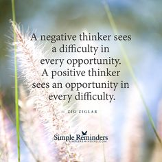Positive thinkers see opportunities A negative thinker sees a difficulty in every opportunity. A positive thinker sees an opportunity in every difficulty. — Zig Ziglar