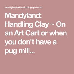 Mandyland: Handling Clay ~ On an Art Cart or when you don't have a pug mill...