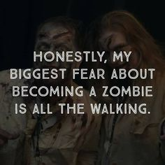 Honestly, my biggest fear about becoming a zombie is all the walking.