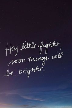 Hey little fighter, soon things will be brighter.