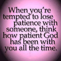 When you're tempted to lose patience with someone think how patient GOD has been with you all the time. | Share Inspire Quotes - Love Quotes | Funny Quotes | Quotes about Life | Motivational Quotes