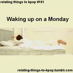 Waking up on a Monday.  Actually this is every morning when I have to go to school.  relating things to kpop