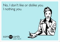 No, I don't like or dislike you. I nothing you.>>Gotta remember this one!