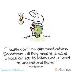 People don't always need advice. Sometimes all they need is a hand to hold, an ear to listen and a heart to understand them.