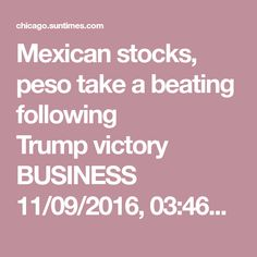 Mexican stocks, peso take a beating following Trumpvictory BUSINESS 11/09/2016, 03:46pm  The value of Mexico's currency plunged sharply after the election of Donald Trump. | AP Photo  KEN SWEET |AP Business Writer NEW YORK — Global investors are seriously worried about Mexico.  The election of Donald Trump as the next president of the United States has caused investors to bet heavily against Mexico, its currency and Mexican companies. They worry that Trump's plans to build a wall along the…