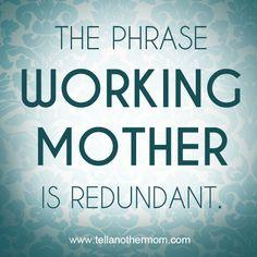 All mothers are working mothers. Used to really tick me off when I was referred to as not a working mother. I was a ranch wife with 5 kids.
