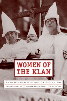 Women of the Klan: Racism and Gender in the 1920s by Kathleen M. Blee >>> Blee, a sociology professor, has written a fascinating and disturbing book about the women of the Ku Klux Klan (WKKK) in the 1920s. ...While many books have been written about the history of the Ku Klux Klan, this is the first to focus on women. An important work which should be purchased by larger public and research libraries.