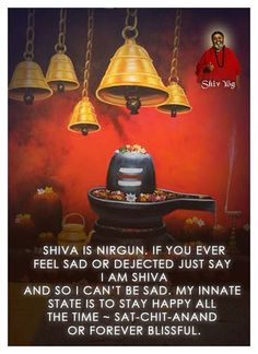 "Shiva is nirgun. If you ever feel sad or dejected just say ""I am Shiva and so I can't be sad. My innate state is to stay happy all the time in Sat-Chit-Anand or forever blissful."""