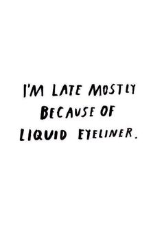I'M LATE MOSTLY BECAUSE OF LIQUID EYELINER. ♡