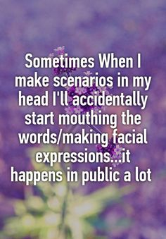 Sometimes When I make scenarios in my head I'll accidentally start mouthing the words/making facial expressions.it happens in public a lot. This way too funny,ut I have done this. Way too funny. Mood Quotes, True Quotes, Funny Quotes, Fact Quotes, Maladaptive Daydreaming, Whisper Quotes, Whisper Funny, Whisper App, Whisper Confessions