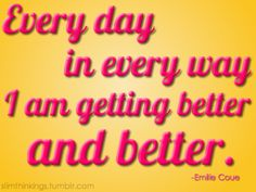 Every day -  in every way - I am getting better and better.
