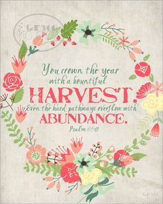 """Printable: """"You crown the year with a bountiful harvest. Even the hard pathways overflow with abundance."""" Psalm 65:11"""