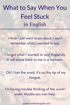 English Conversation Skills. The next time you're feeling stuck or can't find the right word in English, try using one of these helpful sentences. Get more essential tips for finding the right word or continuing a conversation successfully at https://www.speakconfidentenglish.com/what-to-say-when-you-feel-stuck-in-english?utm_campaign=coschedule&utm_source=pinterest&utm_medium=Speak%20Confident%20English%20%7C%20English%20Fluency%20Trainer