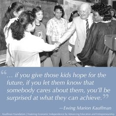 ...if you give those kids hope for the future, if you let them know that somebody cares about them, you'll be surprised at what they can achieve. ~Ewing Marion Kauffman #entrepreneur #entrepreneurship #quote
