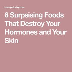 6 Surpsising Foods That Destroy Your Hormones and Your Skin