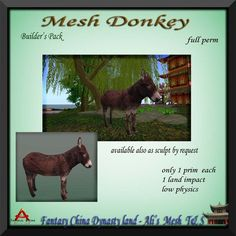 Mesh donkey so realistic looking you'll want to climb on it's back for a ride. This donkey is available with full permissions and has a land impact of 1! A prized addition to any creators library of products. Please read and adhere to the terms of use which apply to all full permission Fantasy China products.