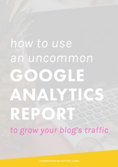 How to Use an Uncommon Google Analytics Report to Grow Your Blog's Traffic