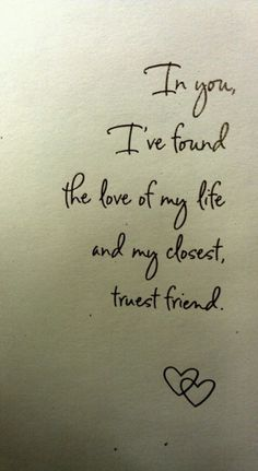 In you, I've found the love of my life and my closest, truest friend.
