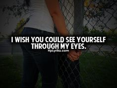 I wish you could see yourself through my eyes... Then you would be able to understand how amazing you are.....
