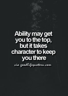 Ability may get you to the top. but it takes character to keep you there.