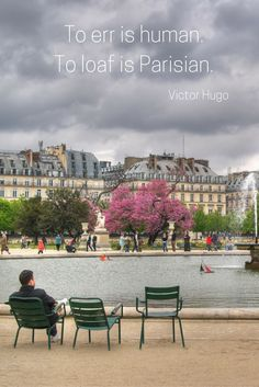 """""""To err is human. To loaf is Parisian."""" - Victor Hugo 20 of our favourite quotes about France France 1, Visit France, Inspirational French Quotes, Paris Quotes, Paris Images, Perfection Quotes, Public Garden, Victor Hugo, Paris Street"""