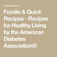 Foodie & Quick Recipes - Recipes for Healthy Living by the American Diabetes Association®
