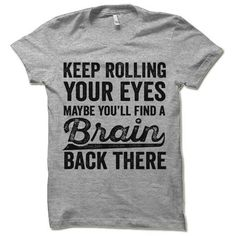 Keep Rolling Your Eyes Maybe Youll Find a Brain Back There. Offensive Sarcastic Shirt - Meme Shirts - Ideas of Meme Shirts - Funny Tshirt. Keep Rolling Your Eyes Maybe You'll Find a Brain Back There. Funny Shirts For Men, Funny Shirt Sayings, Sarcastic Shirts, Funny Tee Shirts, T Shirts With Sayings, Shirts For Girls, Girl Shirts, T Shirt Quotes, Funny Sweaters
