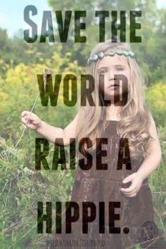 Save the world raise a hippie.. Save the world raise a Wild Woman.. WILD WOMAN…