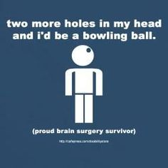 Two more holes in my head and I'd be a bowling ball.